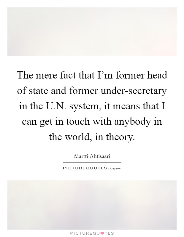 The mere fact that I'm former head of state and former under-secretary in the U.N. system, it means that I can get in touch with anybody in the world, in theory Picture Quote #1