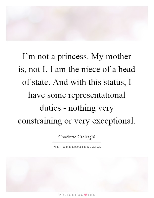 I'm not a princess. My mother is, not I. I am the niece of a head of state. And with this status, I have some representational duties - nothing very constraining or very exceptional Picture Quote #1