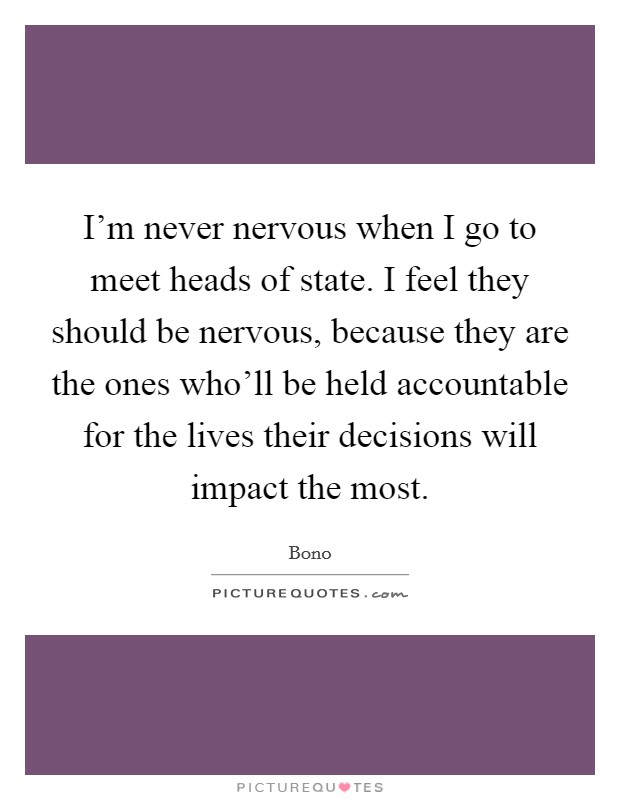 I'm never nervous when I go to meet heads of state. I feel they should be nervous, because they are the ones who'll be held accountable for the lives their decisions will impact the most Picture Quote #1