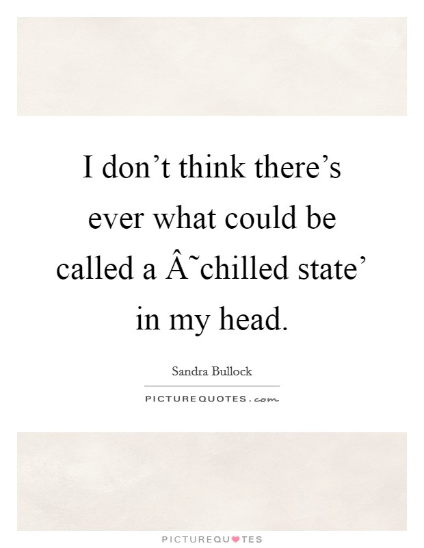 I don't think there's ever what could be called a ˜chilled state' in my head Picture Quote #1