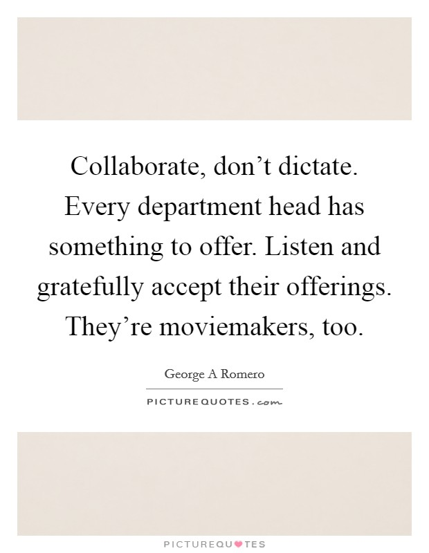 Collaborate, don't dictate. Every department head has something to offer. Listen and gratefully accept their offerings. They're moviemakers, too Picture Quote #1