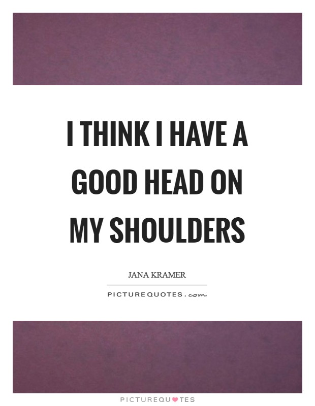 I think I have a good head on my shoulders Picture Quote #1