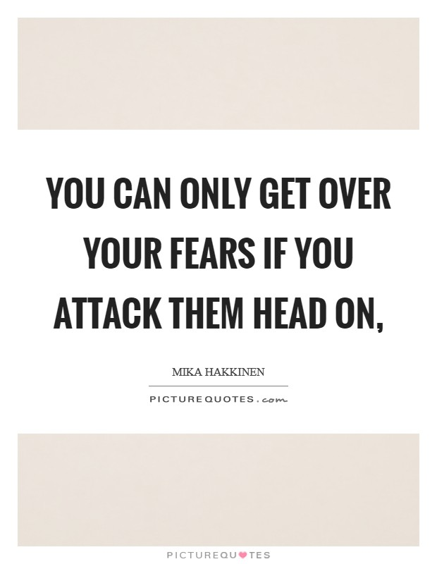 You can only get over your fears if you attack them head on, Picture Quote #1