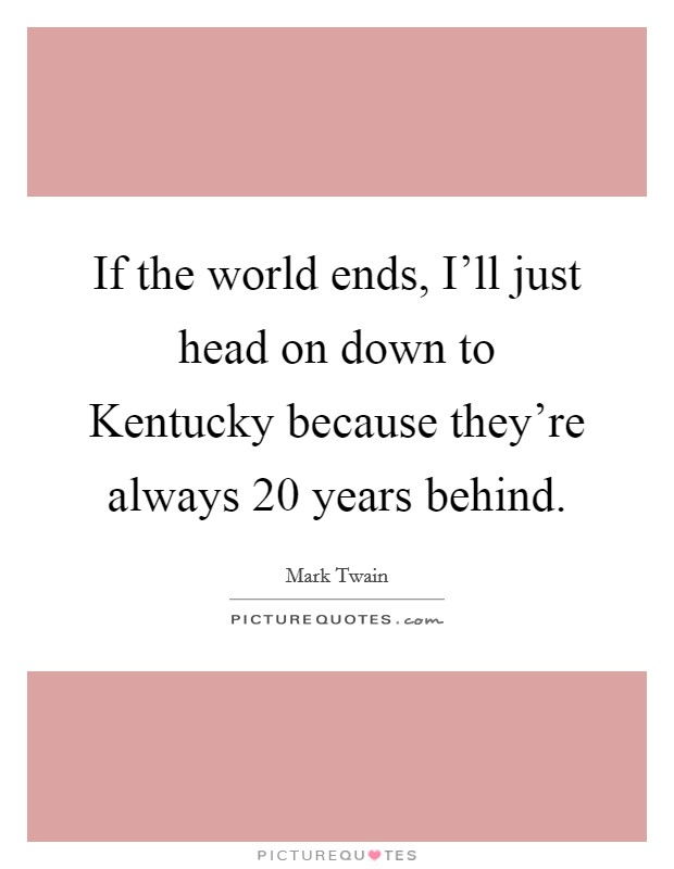 If the world ends, I'll just head on down to Kentucky because they're always 20 years behind Picture Quote #1