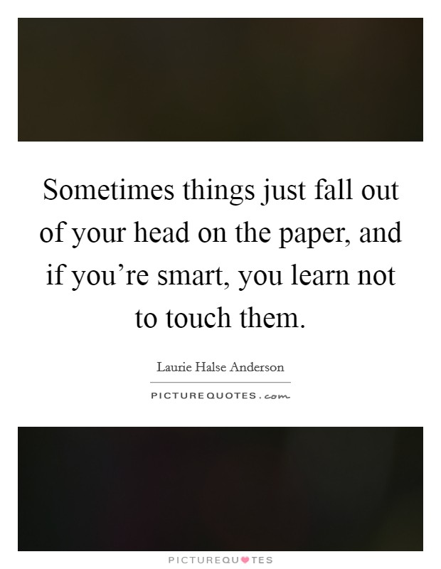 Sometimes things just fall out of your head on the paper, and if you're smart, you learn not to touch them Picture Quote #1
