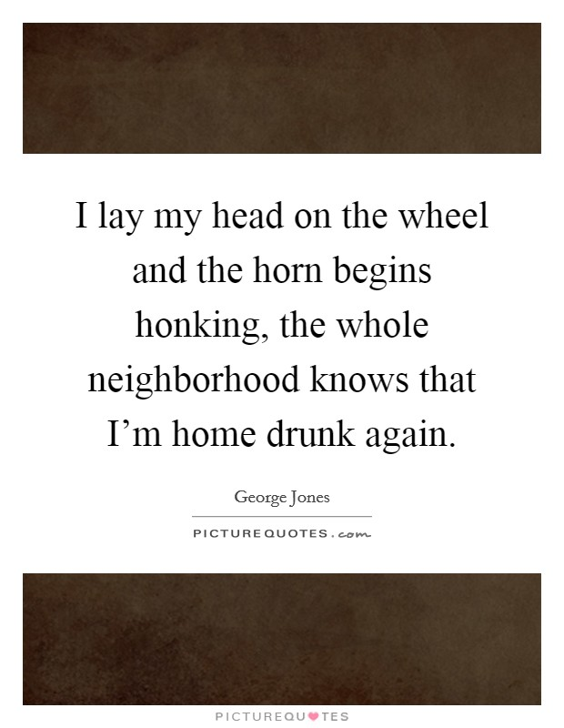 I lay my head on the wheel and the horn begins honking, the whole neighborhood knows that I'm home drunk again Picture Quote #1
