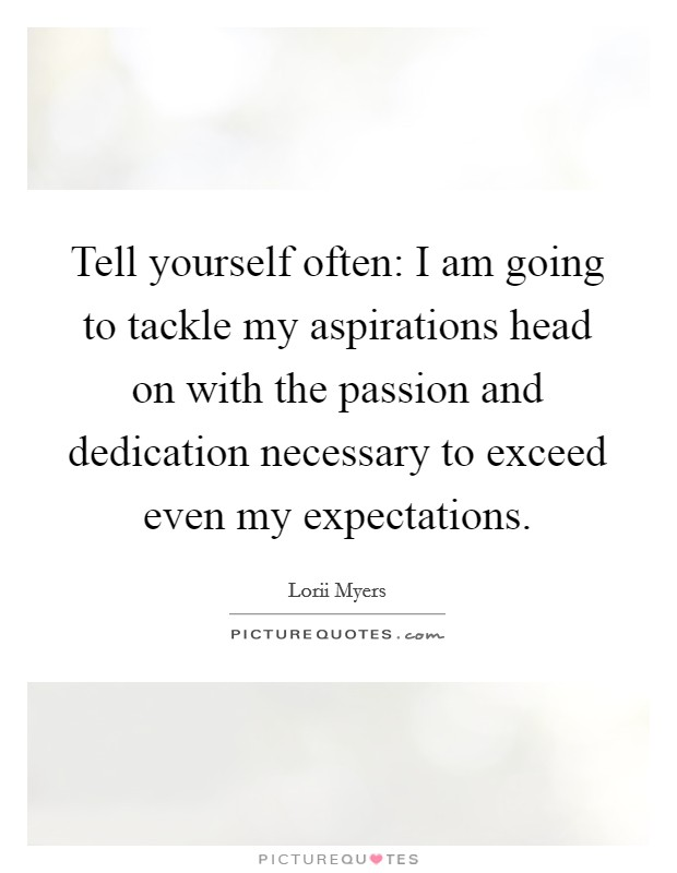 Tell yourself often: I am going to tackle my aspirations head on with the passion and dedication necessary to exceed even my expectations. Picture Quote #1