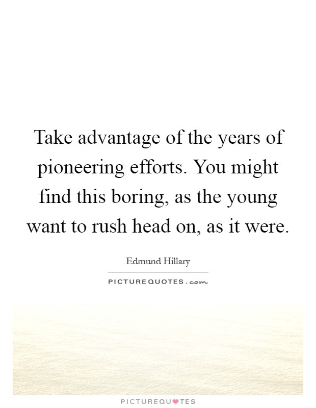 Take advantage of the years of pioneering efforts. You might find this boring, as the young want to rush head on, as it were Picture Quote #1