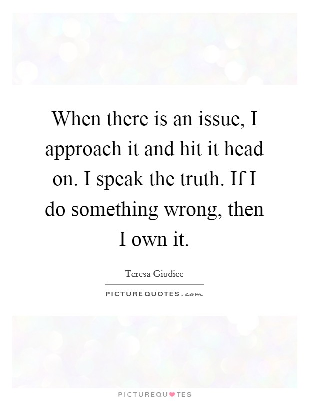 When there is an issue, I approach it and hit it head on. I speak the truth. If I do something wrong, then I own it Picture Quote #1