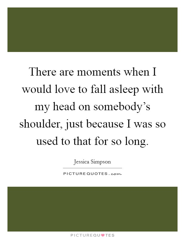 There are moments when I would love to fall asleep with my head on somebody's shoulder, just because I was so used to that for so long Picture Quote #1