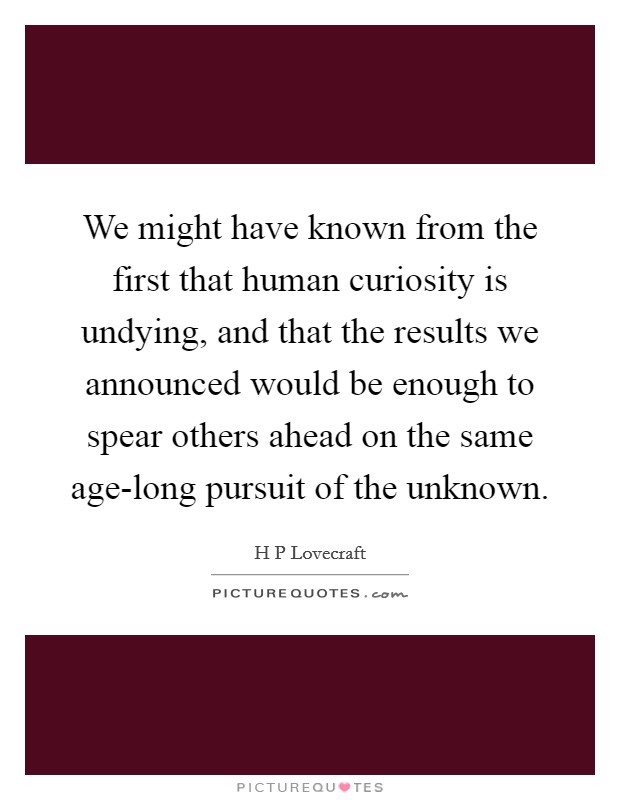 We might have known from the first that human curiosity is undying, and that the results we announced would be enough to spear others ahead on the same age-long pursuit of the unknown Picture Quote #1