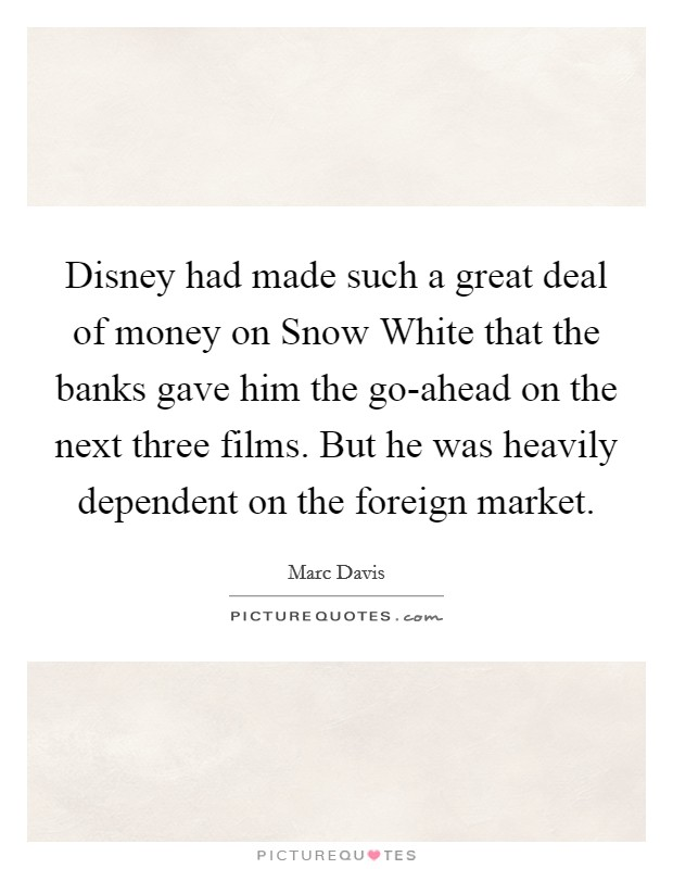 Disney had made such a great deal of money on Snow White that the banks gave him the go-ahead on the next three films. But he was heavily dependent on the foreign market Picture Quote #1