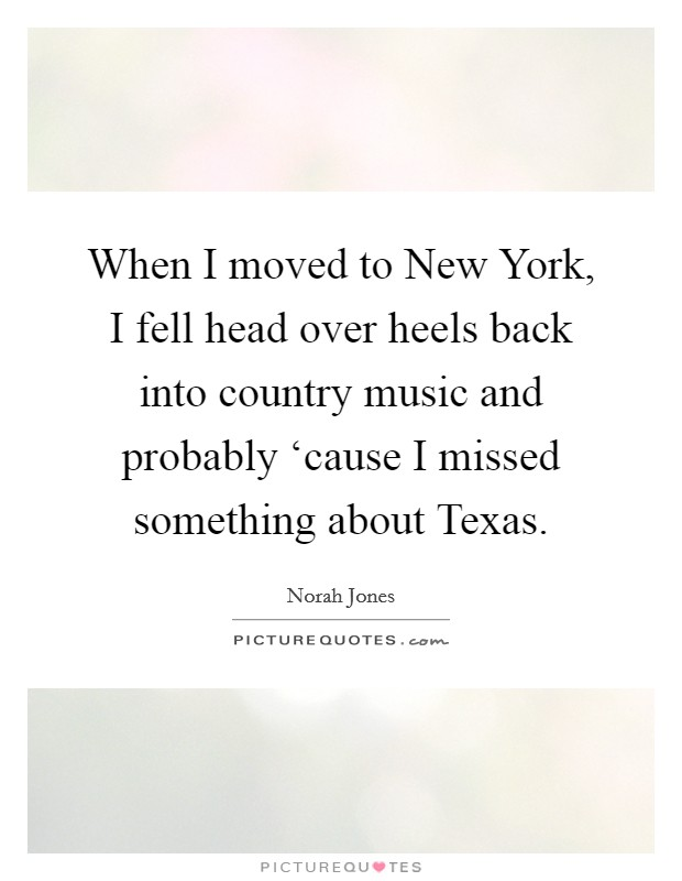 When I moved to New York, I fell head over heels back into country music and probably 'cause I missed something about Texas Picture Quote #1