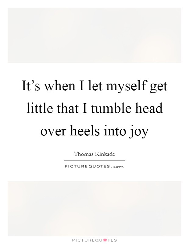 It's when I let myself get little that I tumble head over heels into joy Picture Quote #1