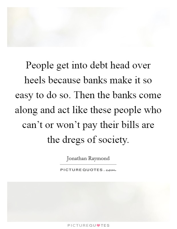 People get into debt head over heels because banks make it so easy to do so. Then the banks come along and act like these people who can't or won't pay their bills are the dregs of society Picture Quote #1