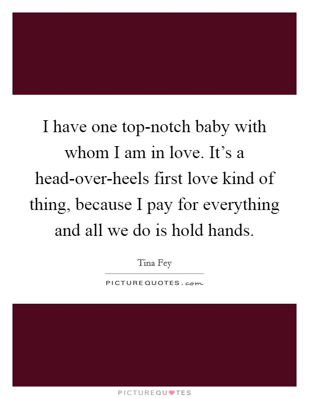 I have one top-notch baby with whom I am in love. It's a head-over-heels first love kind of thing, because I pay for everything and all we do is hold hands Picture Quote #1