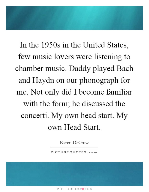 In the 1950s in the United States, few music lovers were listening to chamber music. Daddy played Bach and Haydn on our phonograph for me. Not only did I become familiar with the form; he discussed the concerti. My own head start. My own Head Start Picture Quote #1