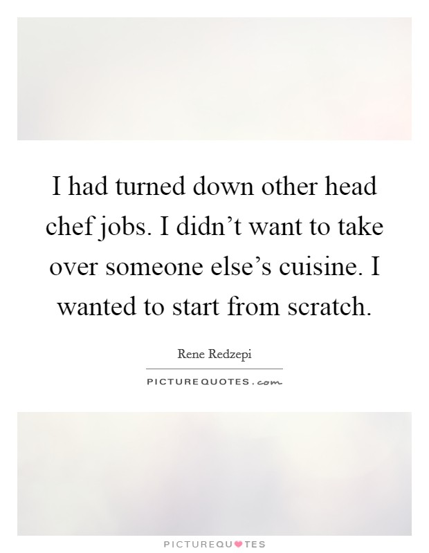 I had turned down other head chef jobs. I didn't want to take over someone else's cuisine. I wanted to start from scratch Picture Quote #1