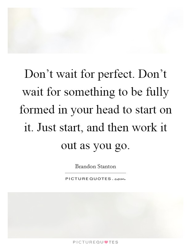 Don't wait for perfect. Don't wait for something to be fully formed in your head to start on it. Just start, and then work it out as you go Picture Quote #1