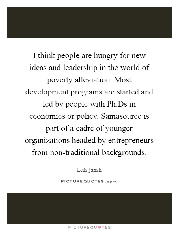I think people are hungry for new ideas and leadership in the world of poverty alleviation. Most development programs are started and led by people with Ph.Ds in economics or policy. Samasource is part of a cadre of younger organizations headed by entrepreneurs from non-traditional backgrounds Picture Quote #1