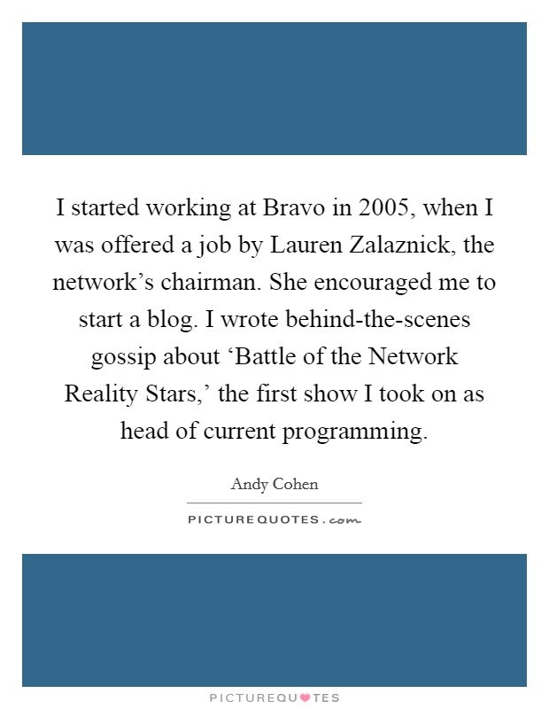 I started working at Bravo in 2005, when I was offered a job by Lauren Zalaznick, the network's chairman. She encouraged me to start a blog. I wrote behind-the-scenes gossip about 'Battle of the Network Reality Stars,' the first show I took on as head of current programming Picture Quote #1