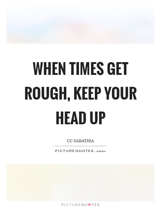 When times get rough, keep your head up Picture Quote #1