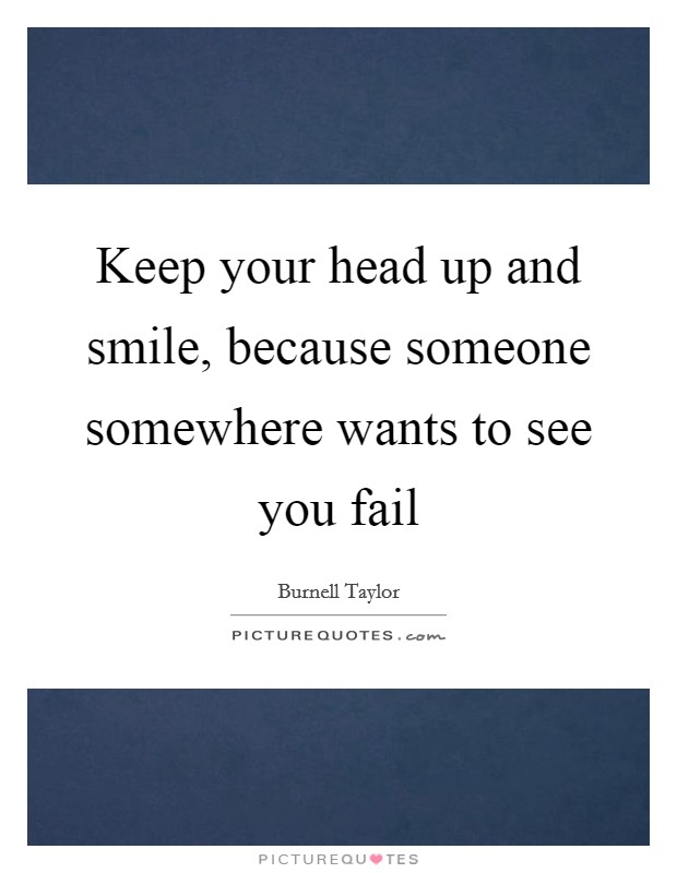 Keep your head up and smile, because someone somewhere wants to see you fail Picture Quote #1