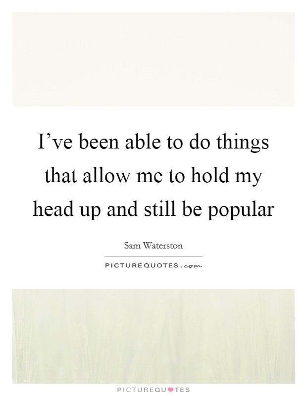 I've been able to do things that allow me to hold my head up and still be popular Picture Quote #1
