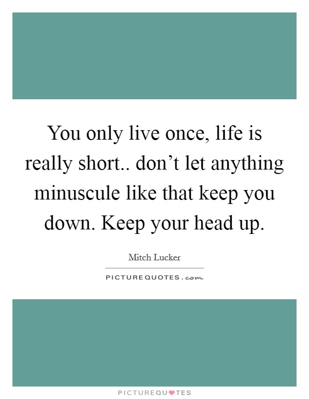 You only live once, life is really short.. don't let anything minuscule like that keep you down. Keep your head up Picture Quote #1