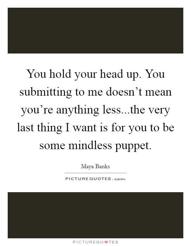 You hold your head up. You submitting to me doesn't mean you're anything less...the very last thing I want is for you to be some mindless puppet Picture Quote #1