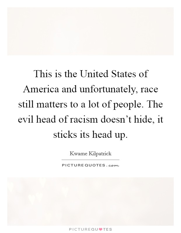 This is the United States of America and unfortunately, race still matters to a lot of people. The evil head of racism doesn't hide, it sticks its head up Picture Quote #1