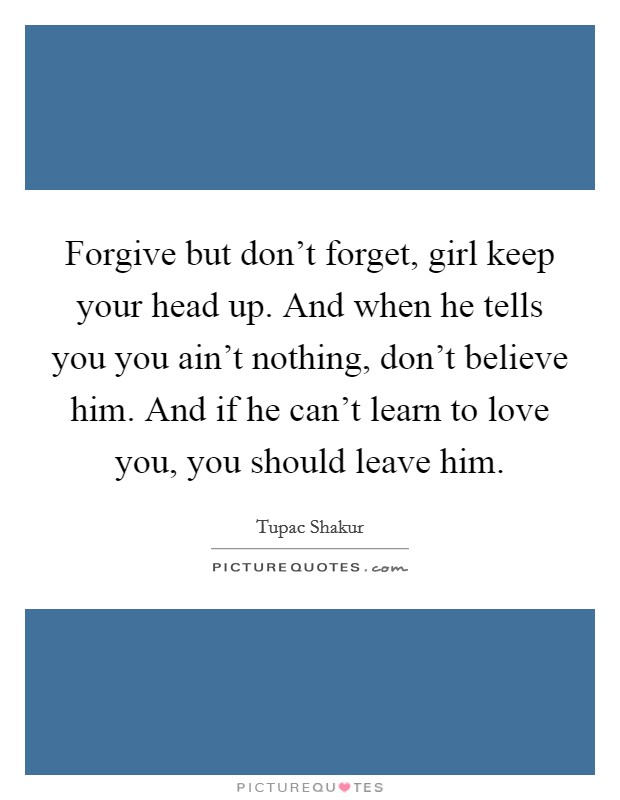 Forgive but don't forget, girl keep your head up. And when he tells you you ain't nothing, don't believe him. And if he can't learn to love you, you should leave him Picture Quote #1
