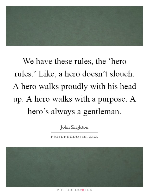 We have these rules, the 'hero rules.' Like, a hero doesn't slouch. A hero walks proudly with his head up. A hero walks with a purpose. A hero's always a gentleman Picture Quote #1