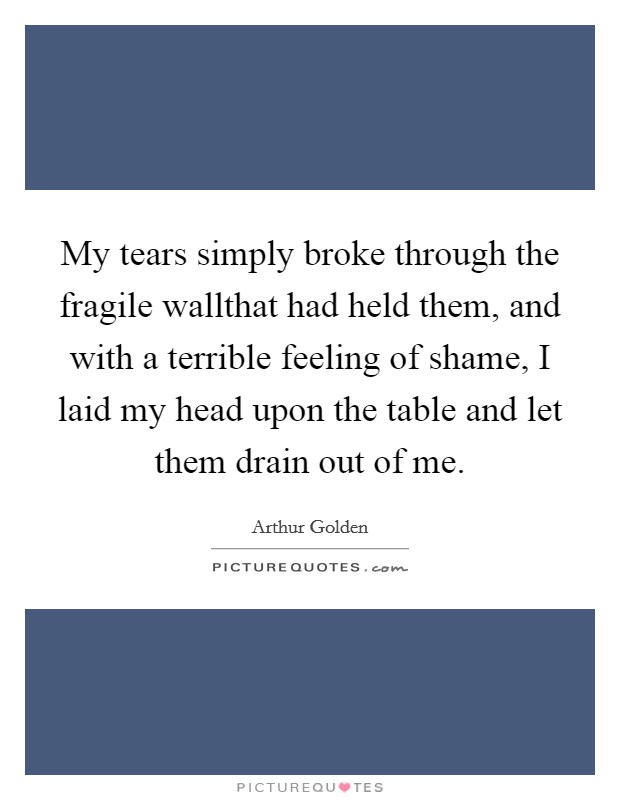 My tears simply broke through the fragile wallthat had held them, and with a terrible feeling of shame, I laid my head upon the table and let them drain out of me Picture Quote #1
