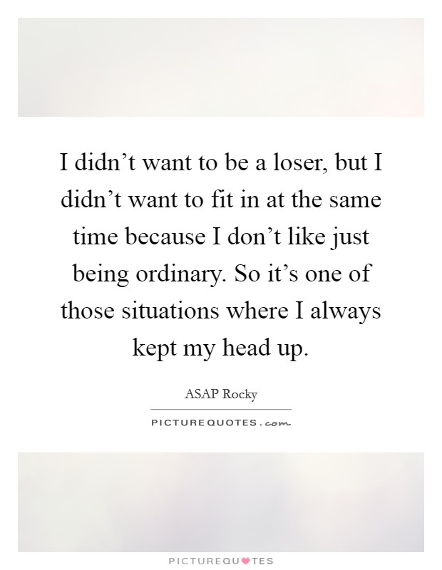 I didn't want to be a loser, but I didn't want to fit in at the same time because I don't like just being ordinary. So it's one of those situations where I always kept my head up Picture Quote #1