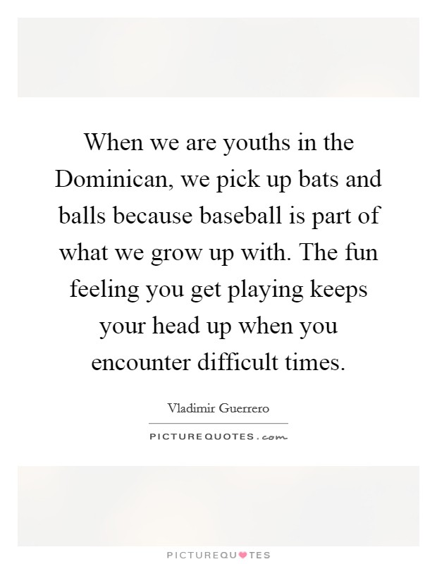 When we are youths in the Dominican, we pick up bats and balls because baseball is part of what we grow up with. The fun feeling you get playing keeps your head up when you encounter difficult times Picture Quote #1
