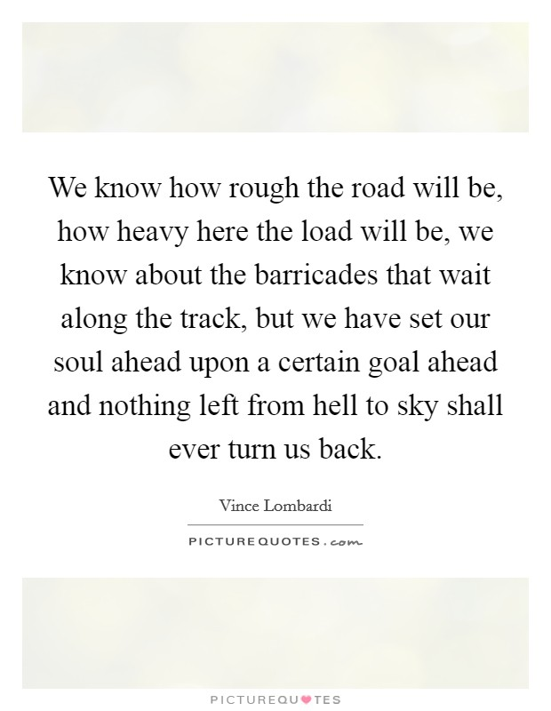 We know how rough the road will be, how heavy here the load will be, we know about the barricades that wait along the track, but we have set our soul ahead upon a certain goal ahead and nothing left from hell to sky shall ever turn us back Picture Quote #1