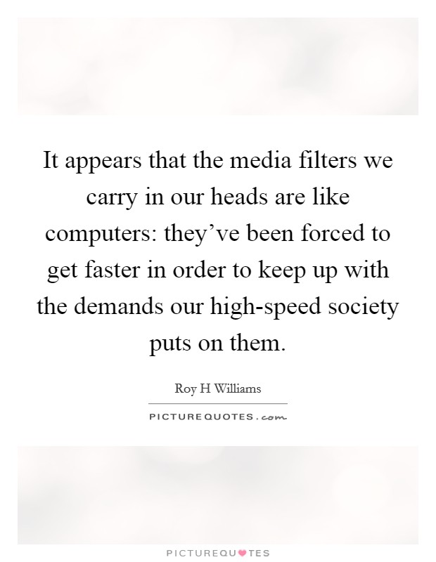It appears that the media filters we carry in our heads are like computers: they've been forced to get faster in order to keep up with the demands our high-speed society puts on them Picture Quote #1