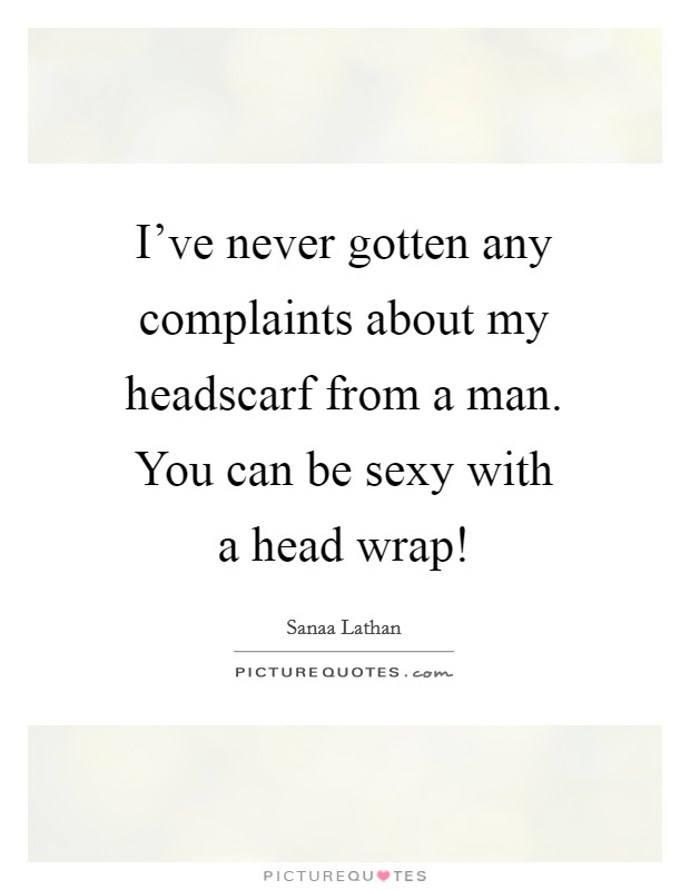 I've never gotten any complaints about my headscarf from a man. You can be sexy with a head wrap! Picture Quote #1
