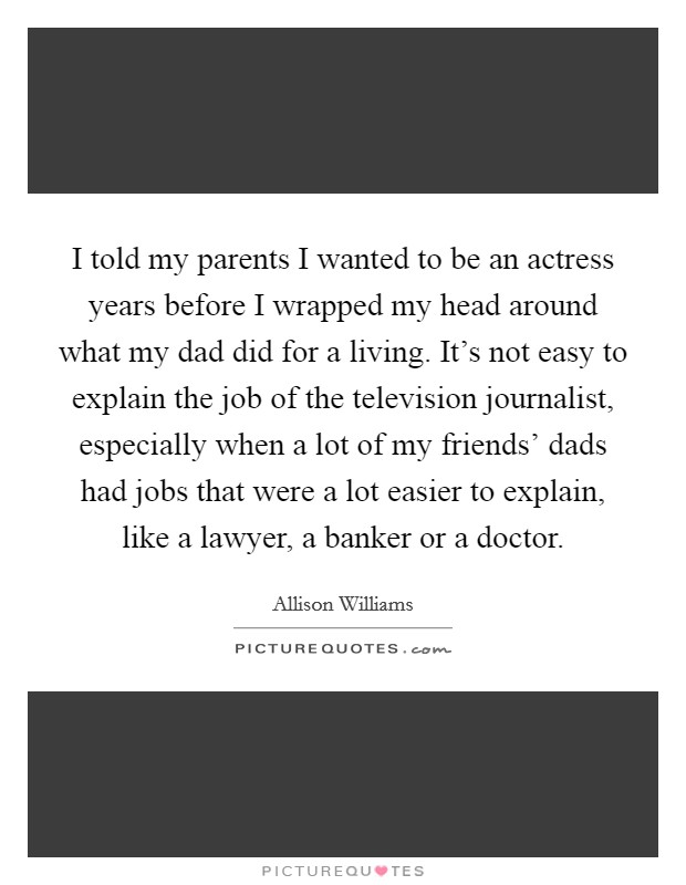 I told my parents I wanted to be an actress years before I wrapped my head around what my dad did for a living. It's not easy to explain the job of the television journalist, especially when a lot of my friends' dads had jobs that were a lot easier to explain, like a lawyer, a banker or a doctor Picture Quote #1