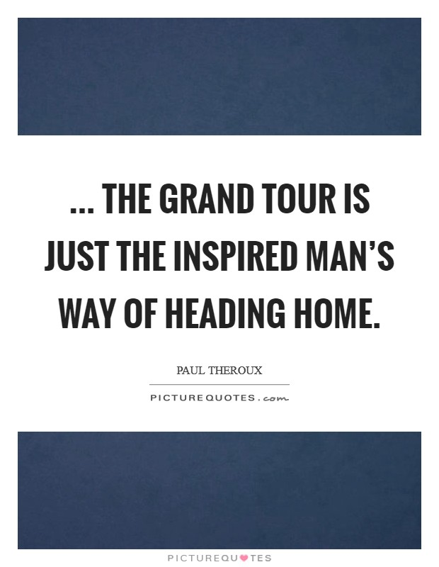 ... the grand tour is just the inspired man's way of heading home. Picture Quote #1
