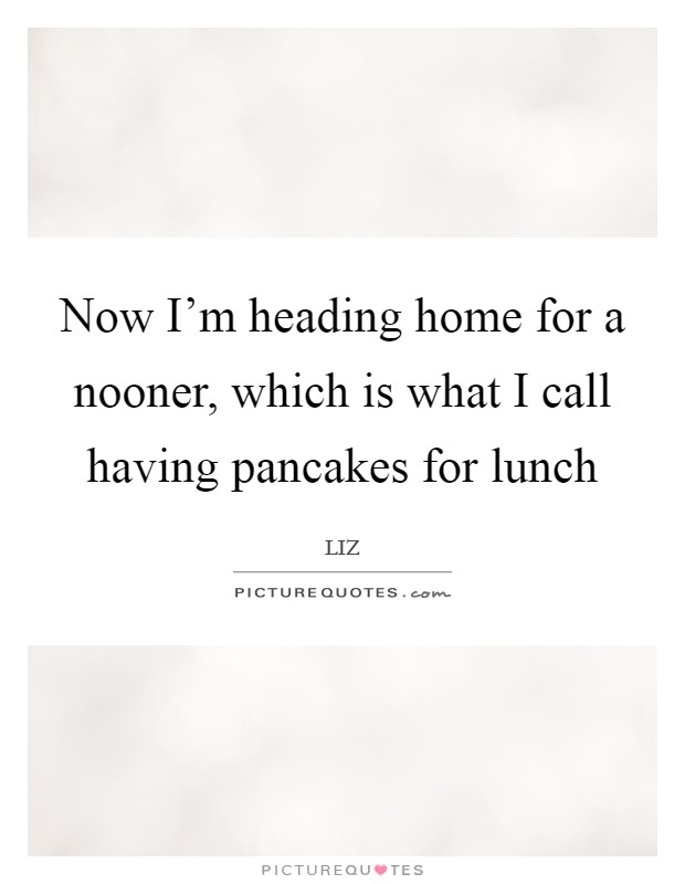 Now I'm heading home for a nooner, which is what I call having pancakes for lunch Picture Quote #1