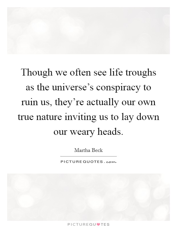 Though we often see life troughs as the universe's conspiracy to ruin us, they're actually our own true nature inviting us to lay down our weary heads Picture Quote #1