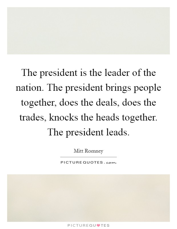 The president is the leader of the nation. The president brings people together, does the deals, does the trades, knocks the heads together. The president leads Picture Quote #1