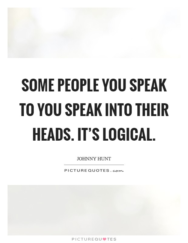 Some people you speak to you speak into their heads. It's logical. Picture Quote #1