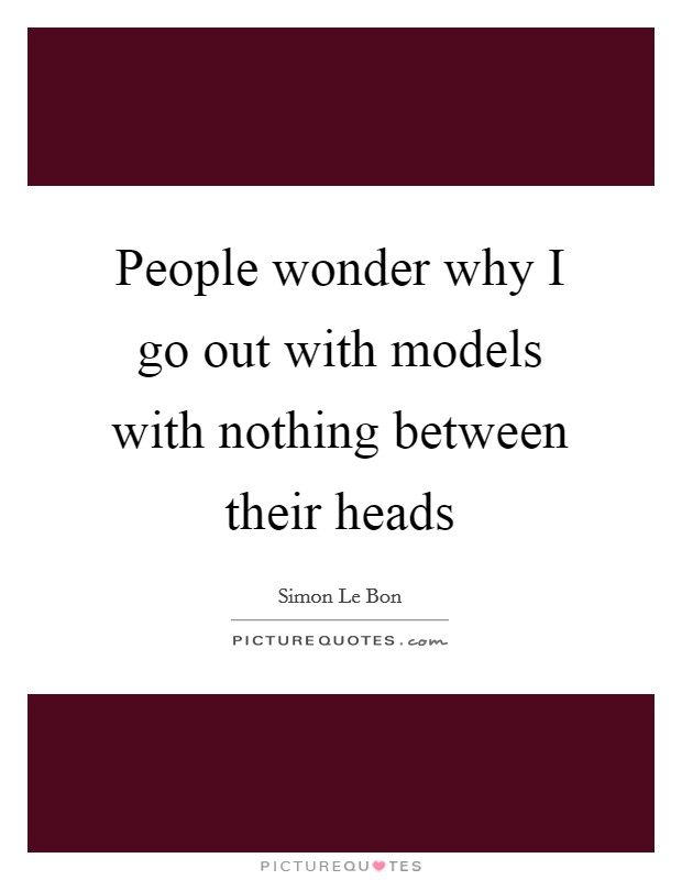 People wonder why I go out with models with nothing between their heads Picture Quote #1