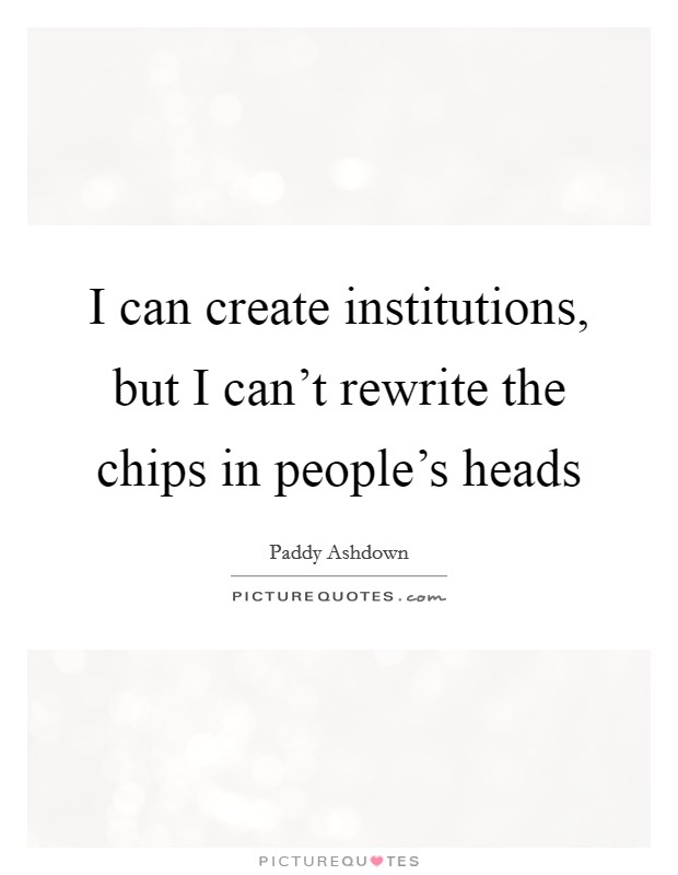 I can create institutions, but I can't rewrite the chips in people's heads Picture Quote #1