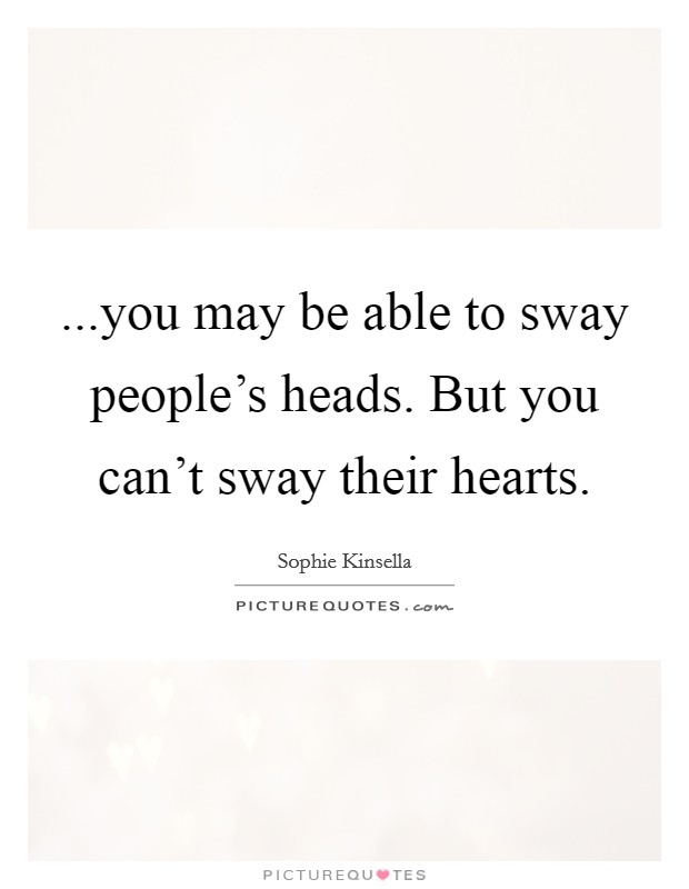 ...you may be able to sway people's heads. But you can't sway their hearts Picture Quote #1