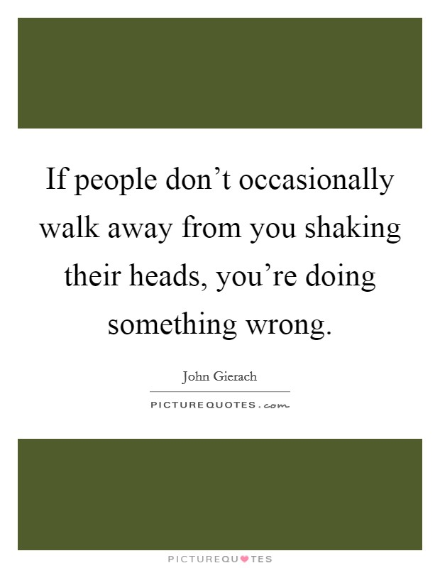 If people don't occasionally walk away from you shaking their heads, you're doing something wrong Picture Quote #1