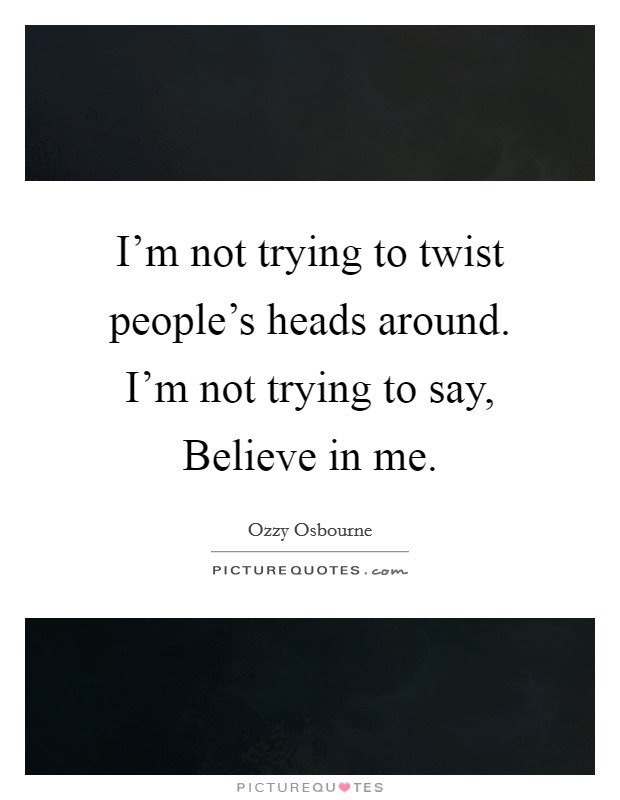 I'm not trying to twist people's heads around. I'm not trying to say, Believe in me Picture Quote #1